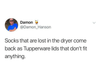Ironic, Lost, and Tupperware: Damon  @Damon_Hanson  Socks that are lost in the dryer come  back as Tupperware lids that don't fit  anything. Now it all makes sense