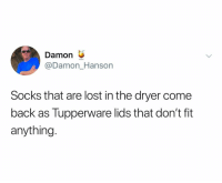 Lost, Tupperware, and Dank Memes: Damon  @Damon_Hanson  Socks that are lost in the dryer come  back as Tupperware lids that don't fit  anything. 😭😭