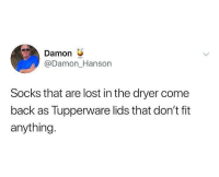 Memes, Lost, and Tupperware: Damon  @Damon_Hanson  Socks that are lost in the dryer come  back as Tupperware lids that don't fit  anything So accurate! 😂