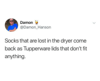 Funny, True, and Lost: Damon  @Damon_Hanson  Socks that are lost in the dryer come  back as Tupperware lids that don't fit  anything. This is actually true @middleclassfancy