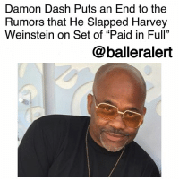"""Damon Dash Puts an End to the Rumors that He Slapped Harvey Weinstein on Set of """"Paid in Full""""-blogged by @thereal__bee (Video @tmz_tv) ⠀⠀⠀⠀⠀⠀⠀⠀⠀ ⠀⠀ DamonDash is finally putting an end to the rumor that he slapped Harvey Weinstein. ⠀⠀⠀⠀⠀⠀⠀⠀⠀ ⠀⠀ Dash says that while he did NOT slap Weinstein, somebody else did get smacked. ⠀⠀⠀⠀⠀⠀⠀⠀⠀ ⠀⠀ The physical confrontation went down on the set of """"Paid in Full"""", which was produced by Dash's Roc-A-Fella Films and distributed by Weinstein's company. ⠀⠀⠀⠀⠀⠀⠀⠀⠀ ⠀⠀ The myth has resurfaced following the Dipset reunion for their """"Once Upon a Time"""" track in which Cam'Ron says, """"No disrespecting the ladies, word from my team. That's the reason Dame smacked Harvey Weinstein on the set of Paid in Full, y'all gave him hell about it."""": Damon Dash Puts an End to the  Rumors that He Slapped Harvey  Weinstein on Set of """"Paid in Full""""  @balleralert Damon Dash Puts an End to the Rumors that He Slapped Harvey Weinstein on Set of """"Paid in Full""""-blogged by @thereal__bee (Video @tmz_tv) ⠀⠀⠀⠀⠀⠀⠀⠀⠀ ⠀⠀ DamonDash is finally putting an end to the rumor that he slapped Harvey Weinstein. ⠀⠀⠀⠀⠀⠀⠀⠀⠀ ⠀⠀ Dash says that while he did NOT slap Weinstein, somebody else did get smacked. ⠀⠀⠀⠀⠀⠀⠀⠀⠀ ⠀⠀ The physical confrontation went down on the set of """"Paid in Full"""", which was produced by Dash's Roc-A-Fella Films and distributed by Weinstein's company. ⠀⠀⠀⠀⠀⠀⠀⠀⠀ ⠀⠀ The myth has resurfaced following the Dipset reunion for their """"Once Upon a Time"""" track in which Cam'Ron says, """"No disrespecting the ladies, word from my team. That's the reason Dame smacked Harvey Weinstein on the set of Paid in Full, y'all gave him hell about it."""""""