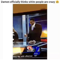 Crazy, Funny, and White People: Damon officially thinks white people are crazy  WDSL  9:51  eezy day with afternoo 53 Lmaoooooo😂😂💀💀