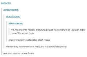 Black, Magic, and Blood Magic: damuron  iamtonysexual  sturmtruppen:  sturmtruppen  it's important to master blood magic and necromancy, so you can make  use of the whole body  environmentally sustainable black magic  Remember, Necromancy is really just Advanced Recycling  reduce- reuse -reanimate Save our planet and reduce human waste