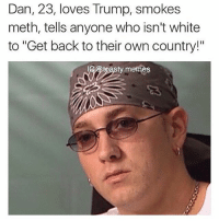 """Dan, 23, loves Trump, smokes  meth, tells anyone who isn't white  to """"Get back to their own country!""""  G toasty memes @toasty.memes"""