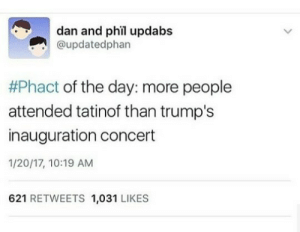 danisnotonfire:  so good to see my audience coming through with those alternative facts: dan and phil updabs  @updatedphan  #Phact of the day: more people  attended tatinof than trump's  inauguration concert  1/20/17, 10:19 AM  621 RETWEETS 1,031 LIKES danisnotonfire:  so good to see my audience coming through with those alternative facts