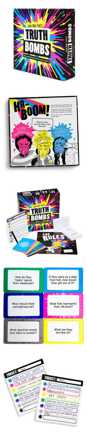 danisnotonfires:   TRUTH BOMBS - THE PARTY GAME BY DAN  PHIL    Time to drop some truth bombs and find out a bit more about each other in the new game by Dan  Phil. Prepare for funny facts, awkward admissions and random revelations that'll cause explosions of laughter. Grab a pencil, pick a question and bombs away!  : DAN AND PHILS  TRUTH  ZBOMB  The explosively honest party game   Time to drop some truth bombs and  find out a bit more about each other.  Prepare for funny facts, awkward  admissions and random revelations  that'll cause explosions of laughter  Grab a pencil, pick a question and  bombs away.  What do they  secretly hide under  the bed?  A GIANT  ATABLE  A LIFE-  PORTRA  CLOTHES   DAN AND PHIL'S  TRUTH  BOMBS  The explosively honest party game  THE  RULE   How do they  'really' spend  their weekends?  If they were on a date  from hell, how would  they get out of it?  What should their  catchphrase be?  What film represents  their life best?  What question would  they hate to answer?  What are they  terrible at?   TARGET: DAA  嶪(  fake his own death  he Dar  HuMAN INTERACTlow  EATING HS WELGHT  TARGET: PHIL  嶪(Accidentallysee theroco.onTra  ANY SPORT  WATCHING, BuFFY AND CRYING  THAT'S SILLY PHILLY danisnotonfires:   TRUTH BOMBS - THE PARTY GAME BY DAN  PHIL    Time to drop some truth bombs and find out a bit more about each other in the new game by Dan  Phil. Prepare for funny facts, awkward admissions and random revelations that'll cause explosions of laughter. Grab a pencil, pick a question and bombs away!