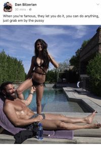 YALL FEMALES WHO ARE BITCHING ABOUT TRUMP ACT LIKE THIS WOULDNT BE YOU TO ANY CELEB GIVING YOU ATTENTION. FOH: Dan Bilzerian  B  30 mins  When you're famous, they let you do it, you can do anything,  just grab em by the pussy YALL FEMALES WHO ARE BITCHING ABOUT TRUMP ACT LIKE THIS WOULDNT BE YOU TO ANY CELEB GIVING YOU ATTENTION. FOH