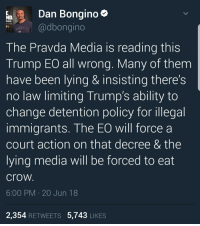 Eat Crow: Dan Bongino  bongino  ONGINO  ITV  The Pravda Media is reading this  Trump EO all wrong. Many of them  have been lying & insisting there's  no law limiting Trump's ability to  change detention policy for illegal  immigrants. The EO will forcea  court action on that decree & the  lying media will be forced to eat  crow  6:00 PM 20 Jun 18  2,354 RETWEETS 5,743 LIKES