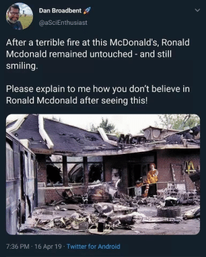 Android, Fire, and McDonalds: Dan Broadbent  @aSciEnthusiast  After a terrible fire at this McDonald's, Ronald  Mcdonald remained untouched and still  smiling  Please explain to me how you don't believe in  Ronald Mcdonald after seeing this!  7:36 PM 16 Apr 19 Twitter for Android Can I introduce you to my religion?