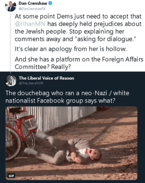 "Douchebag, Facebook, and Gif: Dan Crenshaw  @DanCrenshawTX  At some point Dems just need to accept that  @llhanMN has deeply held prejudices about  the Jewish people. Stop explaining her  comments away and ""asking for dialogue.""  It's clear an apology from her is hollow.  And she has a platform on the Foreign Affairs  Committee? Really?  The Liberal Voice of Reason  @TheLiberalVOR  The douchebag who ran a neo-Nazi/ white  nationalist Facebook group says what?  GIF I really hated it when Pete Davidson apologized to this douche."