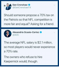 (S): Dan Crenshaw  @DanCrenshawTX  Should someone propose a 70% tax on  the Patriots so that NFL competition is  more fair and equal? Asking for a friend  Alexandria Ocasio-Cortez  @AOC  The average NFL salary is $2.1 million,  so most players would never experience  a 70% rate.  The owners who refuse to hire  Kaepernick would, though (S)