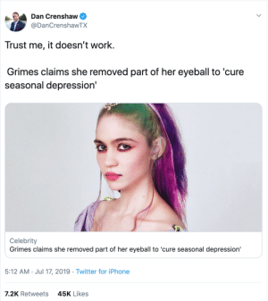 Iphone, Twitter, and Work: Dan Crenshaw  @DanCrenshawTX  Trust me, it doesn't work.  Grimes claims she removed part of her eyeball to 'cure  seasonal depression'  Celebrity  Grimes claims she removed part of her eyeball to 'cure seasonal depression  5:12 AM Jul 17, 2019 Twitter for iPhone  7.2K Retweets  45K Likes
