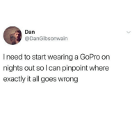 GoPro, Can, and All: Dan  @DanGibsonwain  I need to start wearing a GoPro on  nights out so l can pinpoint where  exactly it all goes wrong