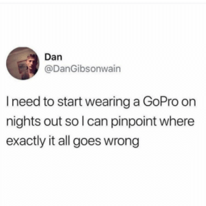 GoPro, Dank Memes, and Can: Dan  @DanGibsonwain  I need to start wearing a GoPro on  nights out so l can pinpoint where  exactly it all goes wrong