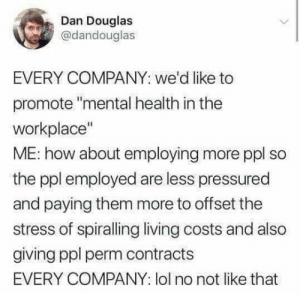 "Lol, Living, and How: Dan Douglas  @dandouglas  EVERY COMPANY: we'd like to  promote ""mental health in the  workplace""  ME: how about employing more ppl so  the ppl employed are less pressured  and paying them more to offset the  stress of spiralling living costs and also  giving ppl perm contracts  EVERY COMPANY: lol no not like that ""Don't get carried away now"""