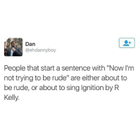 "R. Kelly, Rude, and Ignition: Dan  @ehdannyboy  People that start a sentence with ""Now l'm  not trying to be rude"" are either about to  be rude, or about to sing Ignition by R  Kelly @commentawards"
