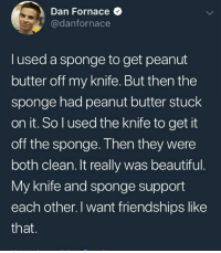 Beautiful, SpongeBob, and Peanut Butter: Dan Fornace  @danfornace  lused a sponge to get peanut  butter off my knife. But then the  sponge had peanut butter stuck  on it. Solused the knife to get it  off the sponge. Then they were  both clean. It really was beautiful  My knife and sponge support  each other. I want friendships like  that. <p>Spongebob and knifebob support each other when everything goes nuts</p>