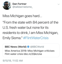 "America, Fresh, and News: Dan Fortner  @talkbernietome  Miss Michigan goes hard  From the state with 84 percent of the  U.S. fresh water but none for its  residents to drink, I am Miss Michigan,  Emily Sioma."" #FlintWaterCrisis  BBC News (World) @BBCWorld  Miss America 2019: Miss Michigan criticises  Flint water crisis bbc.in/2QkcUse  9/10/18, 11:02 AM"