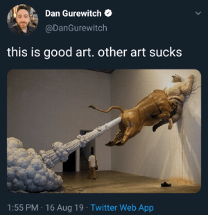 Twitter, Good, and Art: Dan Gurewitch  @DanGurewitch  this is good art. other art sucks  1:55 PM 16 Aug 19 Twitter Web App I would have to agree.