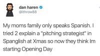 "Spanglish: dan haren  Gaithrow88  My moms family only speaks Spanish.  I  tried 2 explain a ""pitching strategist"" in  Spanglish at Xmas so now they think Im  starting Opening Day"