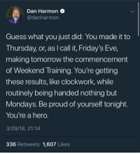 <p>Dan Harmon welcomes you to the weekend in a very wholesome way!</p>: Dan Harmon  @danharmon  Guess what you just did: You made it to  Thursday, or, as I call it, Friday's Eve,  making tomorrow the commencement  of Weekend Training. You're getting  these results, like clockwork, while  routinely being handed nothing but  Mondays. Be proud of yourself tonight.  You're a hero.  3/29/18, 21:14  336 Retweets 1,607 Likes <p>Dan Harmon welcomes you to the weekend in a very wholesome way!</p>