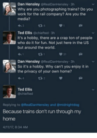 Dank, Run, and Ted: Dan Hensley @RealDanHensley 3h  Why are you photographing trains? Do you  work for the rail company? Are you the  media?  わ3  Ted Ellis @chiefted 3h  It's a hobby, there are a crap ton of people  who do it for fun. Not just here in the US  but around the world.  3 1  031  Dan Hensley @RealDanHensley 3h  So it's a hobby. Why can't you enjoy it in  the privacy of your own home?  13 2  Ted Ellis  @chiefted  Replying to @RealDanHensley and @midnightdog  Because trains don't run through my  home  4/11/17, 8:34 AM