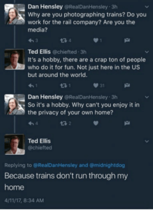All aboard by LasagnaDotGov MORE MEMES: Dan Hensley @RealDanHensley 3h  Why are you photographing trains? Do you  work for the rail company? Are you the  media?  わ3  Ted Ellis @chiefted 3h  It's a hobby, there are a crap ton of people  who do it for fun. Not just here in the US  but around the world.  3 1  031  Dan Hensley @RealDanHensley 3h  So it's a hobby. Why can't you enjoy it in  the privacy of your own home?  13 2  Ted Ellis  @chiefted  Replying to @RealDanHensley and @midnightdog  Because trains don't run through my  home  4/11/17, 8:34 AM All aboard by LasagnaDotGov MORE MEMES