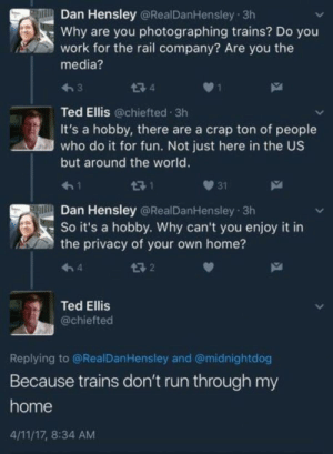 Trains: Dan Hensley @RealDanHensley 3h  Why are you photographing trains? Do you  work for the rail company? Are you the  media?  474  Ted Ellis @chiefted 3h  It's a hobby, there are a crap ton of people  who do it for fun. Not just here in the US  but around the world.  471  31  Dan Hensley @RealDanHensley 3h  So it's a hobby. Why can't you enjoy it in  the privacy of your own home?  구 2  4  Ted Ellis  @chiefted  Replying to @RealDanHensley and @midnightdog  Because trains don't run through my  home  4/11/17, 8:34 AM Trains
