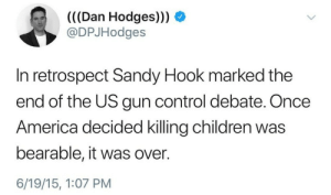 "America, Children, and College: (((Dan Hodges))) O  @DPJHodges  In retrospect Sandy Hook marked the  end of the US gun control debate. Once  America decided killing children was  bearable, it was over.  6/19/15, 1:07 PM runawaymarbles: conf3ttif4lling: the fact that this was written two years ago and it's still relevant… what does that tell you? I've been saying this for years but guys Sandy Hook.  Sandy Hook was the Nightmare Scenario. It was the ""that's not realistic."" If I'd been arguing with someone who was anti gun control and I said ""someone could take a gun and go into a school and kill thirty kindergartners in just a couple of minutes, how would you feel then,"" they would have said I was exaggerating, that's manipulative and unrealistic.  but that's what happened.  and the thing is if thirty dead, white, upper middle-class kindergartners in Connecticut aren't going to motivate change on gun control then they're never going to change for queer people in Florida, and they're not going to change for music fans in sin city, and they're not going to change for college students in Washington and Oregon, and they're not going to change and they're not going to change.  A white man can buy 19 automatic weapons and no one is going to raise an eyebrow. And then afterwards they'll send thoughts and prayers."