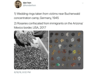 Taken, Arizona, and Germany: dan hor  @hondanhon  1) Wedding rings taken from victims near Buchenwald  concentration camp, Germany, 1945  2) Rosaries confiscated from immigrants on the Arizona/  Mexico border, USA, 2017  6/18/18, 8:02 PM