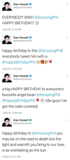Birthday, Target, and Tumblr: Dan Howell  @danisnotonfire  EVERYBODY WISH @AmazingPhil  HAPPY BIRTHDAY!! :D  1/29/10, 4:13 PM   Dan Howell  @danisnotonfire  happy birthday to the @AmazingPhil!  everybody tweet him with a  #HappyBirthdayPhil tb0y  1/30/15, 3:44 AM   Dan Howell  @danisnotonfire  a big HAPPY BIRTHDAY to everyone's  favourite angel bean @AmazingPhil  #HappyBirthdayPhil . en dw guys i've  got the cake covered])  1/30/16, 3:46 AM   Dan Howell  @danisnotonfire  happy birthday to @AmazingPhil you  may be on the road to death but the  light and warmth you bring to our lives  is as everlasting as the sun  1/30/17, 6:11 AM cringe-attacks:  dan's birthday tweets to phil throughout the years