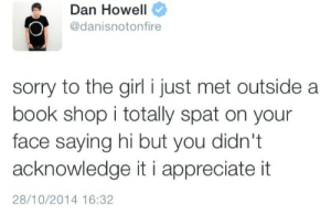 agent-amazing-fire:  are you kidding me dan : Dan Howell  @danisnotonfire  sorry to the girl i just met outside a  book shop i totally spat on your  face saying hi but you didn't  acknowledge it i appreciate it  28/10/2014 16:32 agent-amazing-fire:  are you kidding me dan