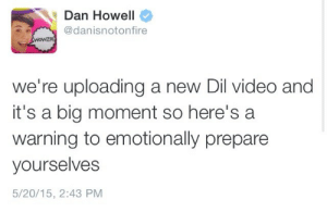 httptronnie:  I'm speaking for all of us when I say I am 100% not ready: Dan Howell  @danisnotonfire  WOWZA  we're uploading a new Dil video and  it's a big moment so here's a  warning to emotionally prepare  yourselves  5/20/15, 2:43 PM httptronnie:  I'm speaking for all of us when I say I am 100% not ready