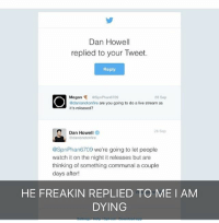 Dan Howell  replied to your Tweet.  Reply  Megan  ospnPhan67o9  28 Sep  adanisnotonfire are you going to do a live stream as  it's released?  Dan Howell  28 Sop  danisnotonfire  @SpnPhan6709 we're going to let people  watch it on the night it releases but are  thinking of something communal a couple  days after!  HE FREAKIN REPLIED TO ME I AM  DYING HE REPLIED TO ME HE NOTICED ME SENPAI NOTICED ME HELP ME SOMEONE HOLD ME