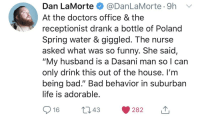 "Bad, Funny, and Life: Dan La Morte $ @DanLaMorte. 9h  At the doctors office & the  receptionist drank a bottle of Poland  Spring water & giggled. The nurse  asked what was so funny. She said,  ""My husband is a Dasani man so I can  only drink this out of the house. I'm  being bad."" Bad behavior in suburban  life is adorable"
