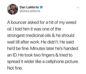 Weed, Work, and Him: Dan LaMorte  @DanLaMorte  A bouncer asked for a hit of my weed  oil.I told him it was one of the  strongest medicinal oils & he should  wait till after work. He didn't. He said  he'd be fine, Minutes later he's handed  an ID. He took two fingers & tried to  spread it wider like a cellphone picture  Not fine Narrator: he was not fine
