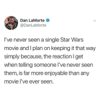 @danlamorte too damn funny!! 😂😂: Dan LaMorte  @DanLaMorte  I've never seen a single Star Wars  movie and I plan on keeping it that way  simply because, the reactionl get  when telling someone I've never seen  them, is far more enjoyable than any  movie l've ever seen. @danlamorte too damn funny!! 😂😂