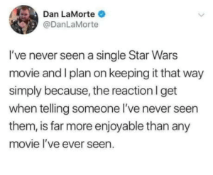 omg-humor:How to properly watch the Star Wars films.: Dan LaMorte  @DanLaMorte  I've never seen a single Star Wars  movie and I plan on keeping it that way  simply because, the reaction l get  when telling someone l've never seen  them, is far more enjoyable than any  movie I've ever seen. omg-humor:How to properly watch the Star Wars films.