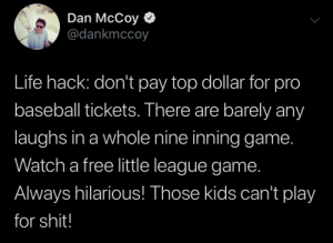 Life hack: Dan McCoy  @dankmccoy  Life hack: don't pay top dollar for pro  baseball tickets. There are barely any  laughs in a whole nine inning game.  Watch a free little league game.  Always hilarious! Those kids can't play  for shit! Life hack