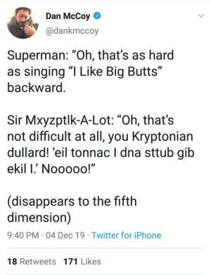 "Iphone, Singing, and Superman: Dan McCoy  @dankmccoy  Superman: ""Oh, that's as hard  as singing ""I Like Big Butts""  backward.  Sir Mxyzptlk-A-Lot: ""Oh, that's  not difficult at all, you Kryptonian  dullard! 'eil tonnac I dna sttub gib  ekil I.' Nooooo!""  (disappears to the fifth  dimension)  9:40 PM · 04 Dec 19 · Twitter for iPhone  18 Retweets 171 Likes Super"