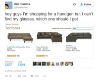 Mentos, Shopping, and Glasses: dan mentos  @DanMentos  Follow  hey guys I'm shopping for a handgun but I can't  find my glasses. which one should I get  Living> Sectionals  Sectionals  YOUR OPTIONS New  NARROW  New Option  Bryce Sectionals  $3,398 $4,497  7 sizes, more colors  André Sofa with Reversible Chaise  $2,699  more colors  Cade Sectionals  $2,948 $4,946  8 styles, more colors  口口口口口(12)  RETWEETS LIKES  2,597 7,549  5:43 PM -29 Dec 2016  わ95 ロ2.6K 7.5K I started watching always sunny and I have high hopes