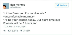 "Mentos, Flight, and Phoenix: dan mentos  @DanMentos  Follow  ""Hi I'm Dave and I'm an alcoholic""  uncomfortable murmur*  ""I'll be your captain today. Our flight time into  Phoenix will be 3 hours and  7:15 AM 4 Mar 2016  h R 1,348  3,459 me✈irl"