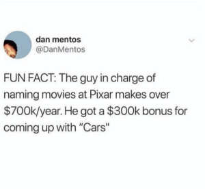 "Motivation! 🙏 🙌 https://t.co/HVlwNk7zc1: dan mentos  @DanMentos  FUN FACT: The guy in charge of  naming movies at Pixar makes over  $700k/year. He got a $300k bonus for  coming up with ""Cars"" Motivation! 🙏 🙌 https://t.co/HVlwNk7zc1"