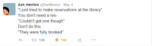 "reservations: dan mentos @DanMentos May 4  ""I just tried to make reservations at the library""  You don't need a res-  ""Couldn't get one though""  Don't do this  ""They were fully booked""  19K  12K"