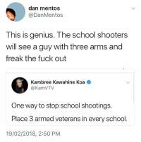 Ksksksks: dan mentos  @DanMentos  This is genius. The school shooters  will see a guy with three arms and  freak the fuck out  Kambree Kawahine Koa  @KamVTV  One way to stop school shootings.  Place 3 armed veterans in every school.  19/02/2018, 2:50 PM Ksksksks