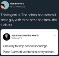"<p>Freaking genius via /r/memes <a href=""http://ift.tt/2F46BpN"">http://ift.tt/2F46BpN</a></p>: dan mentos  @DanMentos  This is genius. The school shooters will  see a guy with three arms and freak the  fuck out  Kambree Kawahine Koa  @KamVTV  One way to stop school shootings.  Place 3 armed veterans in every school. <p>Freaking genius via /r/memes <a href=""http://ift.tt/2F46BpN"">http://ift.tt/2F46BpN</a></p>"