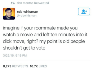 Mentos, Old People, and Roommate: dan mentos Retweeted  rob whisman  @robwhisman  imagine if your roommate made you  watch a movie and left ten minutes into it.  dick move, right? my point is old people  shouldn't get to vote  3/22/16, 5:19 PM  8,273 RETWEETS 16.7K LIKES