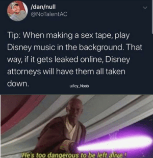 Let Disney watch your sex tape too by Icy_Noob MORE MEMES: /dan/null  @NoTalentAC  Tip: When making a sex tape, play  Disney music in the background. That  if it gets leaked online, Disney  way,  attorneys will have them all taken  down.  u/Icy_Noob  He's too dangerous to be left alive! Let Disney watch your sex tape too by Icy_Noob MORE MEMES