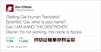 Dank, Gif, and Gifs: Dan O'Brien  @OtherDanoBrien  Testing Cat-Human Translator  Scientist: Cat, what is your name?  Cat: I AM KANG THE DESTROYER  Owner: It's not working. His name is Socks  RETWEETS  LIKES  7,788  11,823  7:32 PM 20 Nov 2014 ~Kingslayer of Your Tumblr Dealer  Checkout We Post GIFs