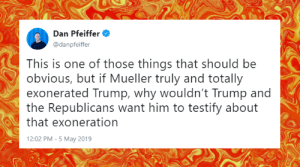 Memes, Rude, and Trump: Dan Pfeiffer  @danpfeiffer  This is one of those things that should be  obvious, but if Mueller truly and totally  exonerated Trump, why wouldn't Trump and  the Republicans want him to testify about  that exoneration  12:02 PM -5 May 2019 Tell them you found it at Rude and Rotten Republicans